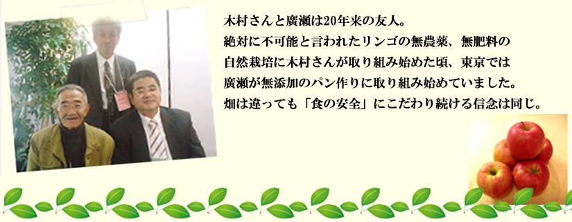 木村さんと廣瀬は20年来の友人。 絶対に不可能と言われたリンゴの無農薬、無肥料の 自然栽培に木村さんが取り組み始めた頃、東京では 廣瀬が無添加のパン作りに取り組み始めていました。 畑は違っても「食の安全」にこだわり続ける信念は同じ。